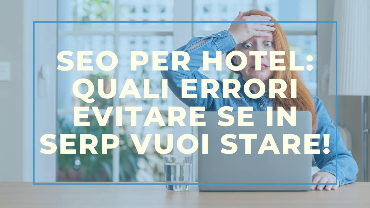 Seo per hotel: quali errori evitare se in serp vuoi stare!